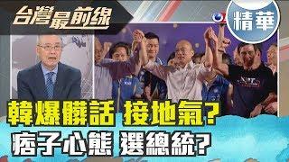【台灣最前線 精華】 韓爆髒話 接地氣? 痞子心態 選總統?