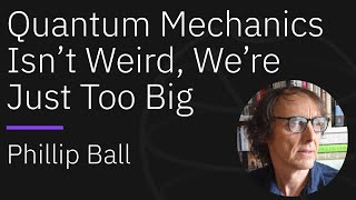 Quantum Mechanics Isn't Weird, We're Just Too Big | Qiskit Seminar Series with Phillip Ball