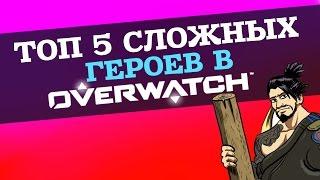 ТОП 5 САМЫХ СЛОЖНЫХ ГЕРОЕВ В OVERWATCH