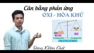 Phản ứng hóa học – Cân bằng phản ứng oxi hóa khử - Lớp 8, 10 - Thầy Đặng Xuân Chất