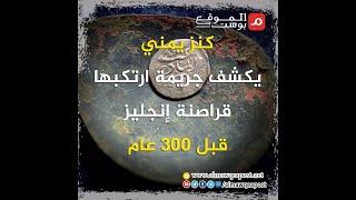 شاهد.. كنز يمني يكشف جريمة ارتكبها قراصنة إنجليز قبل 300 عام