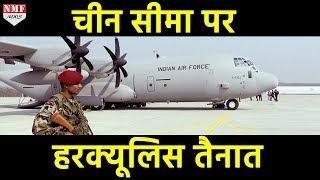 China की खबर लेने के लिए Indian Border पर तैनात हुआ Hercules