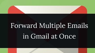 How To Forward Multiple Emails in Gmail At Once