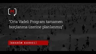 """İbrahim Kahveci:""""Orta Vadeli Program tamamen borçlanma üzerine planlanmış"""""""