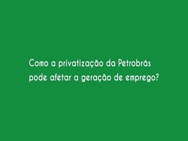 Como a privatização da Petrobras pode afetar a geração de emprego?
