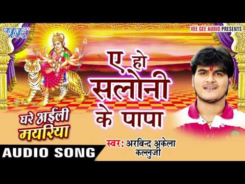 ऐ हो सलोनी के पापा - Saloni Ke Papa - Ghare Ayili Mayariya - Kallu Ji - Bhojpuri Devi Geet 2016 new