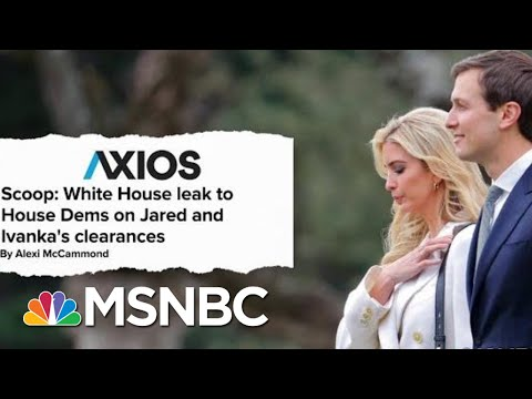 Axios: White House Source Leaks To House Dems On Jared And Ivanka's Clearances | Hardball | MSNBC