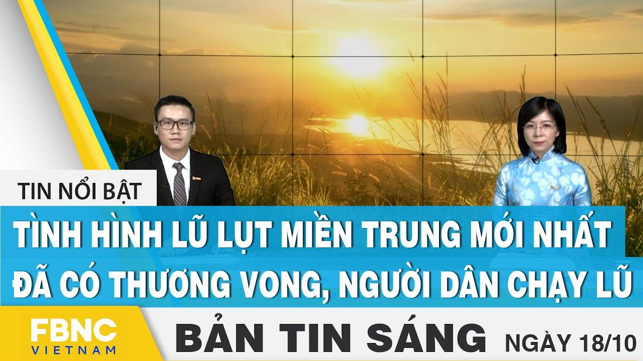 Download Bản tin sáng 18/10, Tình hình lũ lụt miền Trung mới nhất: đã có thương vong, người dân chạy lũ, FBNC