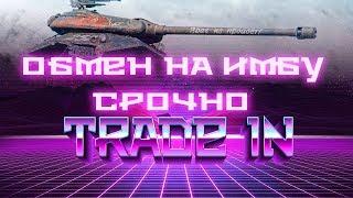 СРОЧНО ОБМЕН ПЛОХИХ ТАНКОВ НА ИМБУ WOT НОВЫЙ ТРЕЙД ИН ВОТ TRADE IN! ЗАМЕНА НА ИМБУ В world of tanks