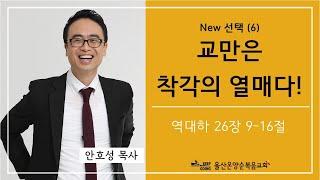 New 선택 (6) [교만은 착각의 열매다!] 울산온양순복음교회 안호성 목사 2021년 6월 20일