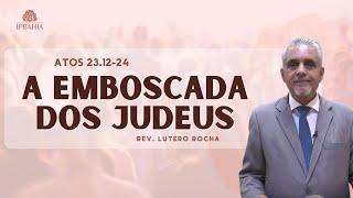 A emboscada dos judeus (Atos 23:12-24) • Pr. Lutero Rocha
