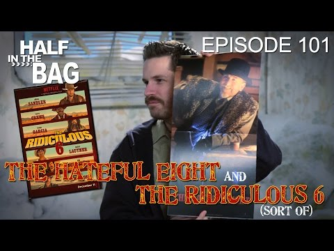 Half in the Bag Episode 101: The Hateful Eight and The Ridiculous 6 (sort of)