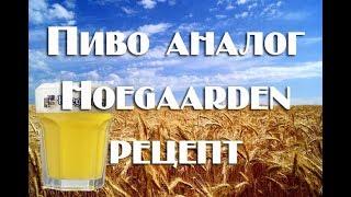 Аналог Hoegaarden Рецепт светлого пшеничного пива по аналогу знаменитого Hoegaarden Видео 18+