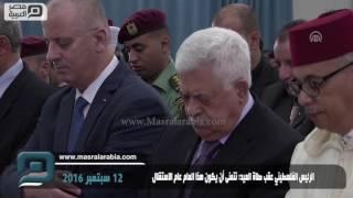 مصر العربية | الرئيس الفلسطيني عقب صلاة العيد: نتمنى أن يكون هذا العام عام الاستقلال