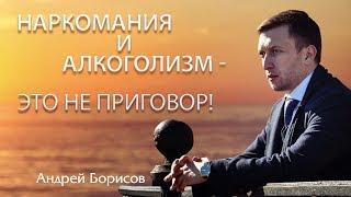 Наркомания и алкоголизм - не приговор! Андрей Борисов.