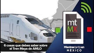 6 cosas que debes saber sobre el Tren Maya de AMLO
