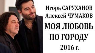 Download Игорь Саруханов и Алексей Чумаков Моя любовь по городу - НОВИНКА - 2016 Mp3 and Videos