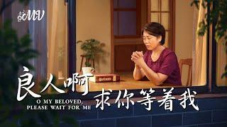 基督教會詩歌《良人啊 求你等著我》思念神的愛【MV】