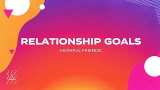 Relationship Goals - Week 4 Faithful Friends