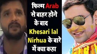 फ़िल्म Arab से बाहर होने के बाद Khesari Lal का आया बयान Nirhua के बारे में क्या कहा Khesari Lal ने