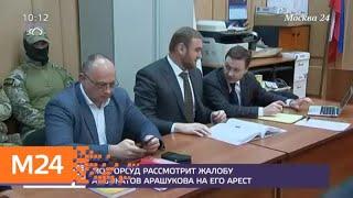 Смотреть видео Мосгорсуд рассмотрит жалобу адвокатов Арашукова на его арест - Москва 24 онлайн