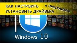 Windows 10. Как настроить, установить драйвера и программы
