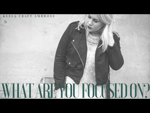 WHAT ARE YOU FOCUSED ON? - KEELA CRAFT AMBROSE