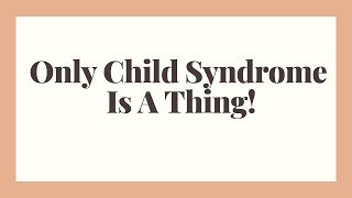 Only Child Syndrome Is A Thing - Being An Only Child
