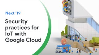 Internet of Things (IoT) Security Best Practices With Google Cloud (Cloud Next '19)