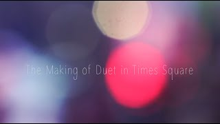 "The Making of ""Duet"" in Times Square"