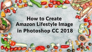 How to create Amazon lifestyle image in Photoshop CC 2018