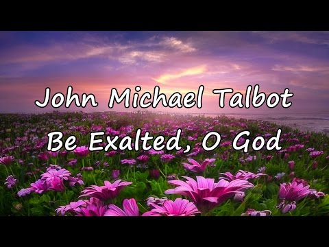 John Michael Talbot - Be Exalted, O God [with lyrics]