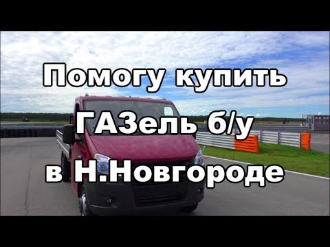 Помогу купить ГАЗель бу в Нижнем Новгороде