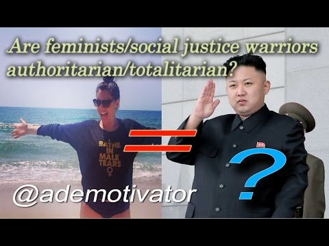 Are Feminists and SJWs Authoritarian/Totalitarian?