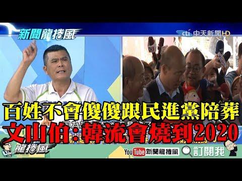 【精彩】百姓不會傻傻跟民進黨陪葬 文山伯:韓流會燒到2020!