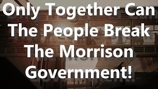 Only Together Can The People Break The Morrison Government!