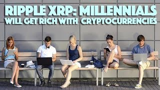 Ripple XRP: Millennials Will Get Rich With Cryptocurrencies