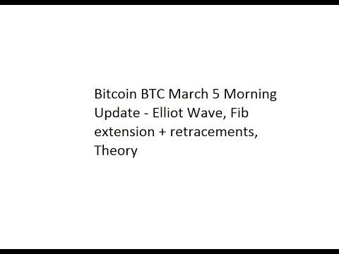 Bitcoin BTC March 5 Morning Update - Elliot Wave, Fib extension + retracements, Theory