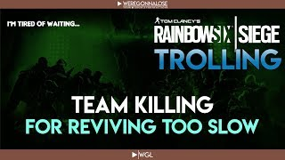 Rainbow Six Siege Trolling - Team Killing My Teammates Because They Revive Too Slow