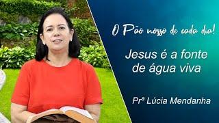 Jesus é a fonte de água viva - Prª Lúcia Mendanha - 30-07-2021