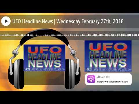 UFO Headline News | Wednesday February 27th, 2018