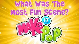 Make it Pop - What Was The Most Fun Scene?