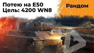 Потею на Е50. Цель 4200 WN8 за стрим