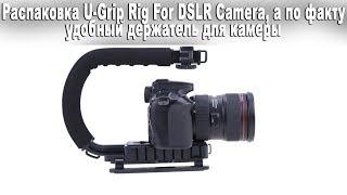 Розпакування U Grip Rig For DSLR Camera, а за фактом зручний тримач для камери