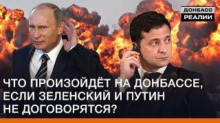 Что произойдёт на Донбассе, если Зеленский и Путин не договорятся? | Донбасс Реалии