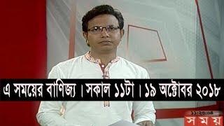 এ সময়ের বাণিজ্য | সকাল ১১টা | ১৯ অক্টোবর ২০১৮ | Somoy tv bulletin 11am | Latest Bangladesh News