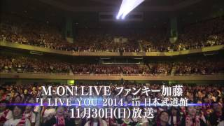 「M-ON! LIVE ファンキー加藤『I LIVE YOU 2014』 in 日本武道館」CM SPOT 30秒ver