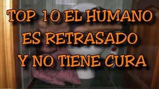 TOP 10 EL HUMANO ES RETRASADO Y NO TIENE CURA - 8cho
