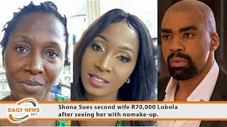 Shona Sues second wife R70,000 Lobola after seeing her with nomake-up.