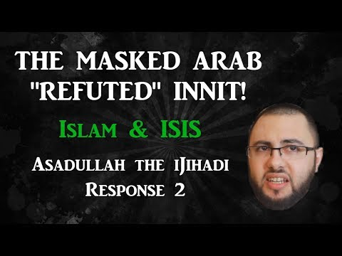 "The Masked Arab ""refuted"" - Asadullah iJihad 4 response (part 2/2)"